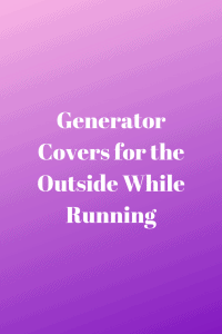 Generator Covers for the Outside While Running