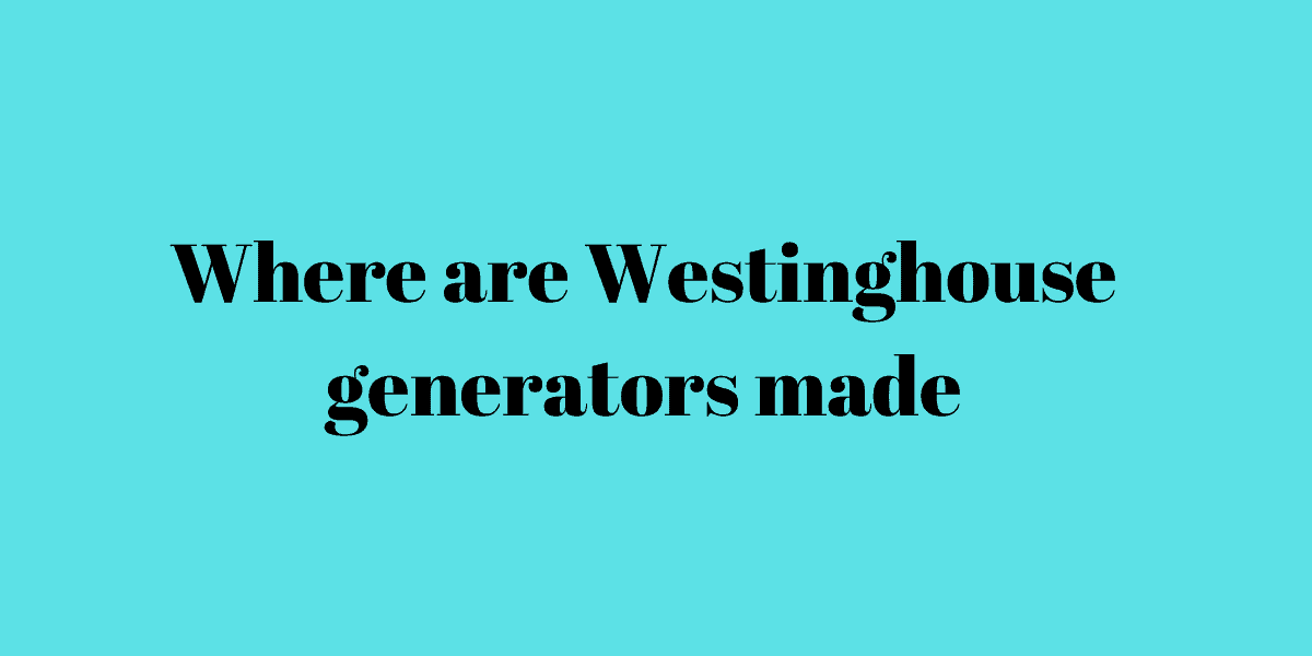 Where are Westinghouse generators made