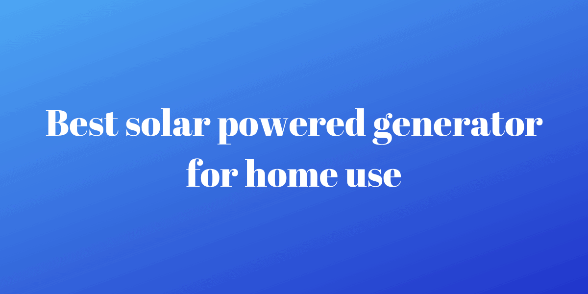 Best solar powered generator for home use