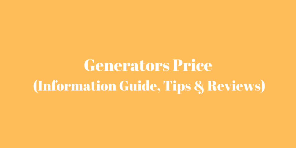Generator Prices (Information Guide, Tips & Reviews)