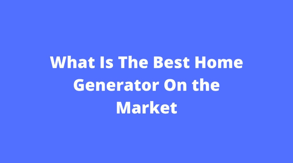 What Is The Best Home Generator On the Market